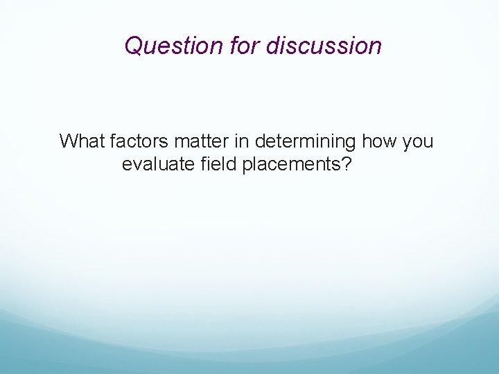 Question for discussion What factors matter in determining how you evaluate field placements?