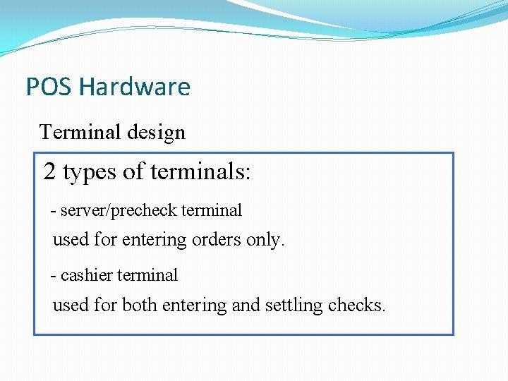 POS Hardware Terminal design 2 types of terminals: - server/precheck terminal used for entering