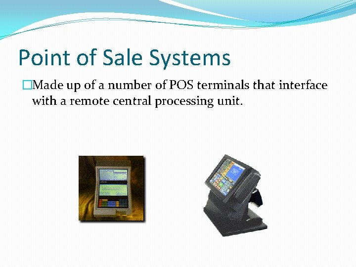 Point of Sale Systems �Made up of a number of POS terminals that interface