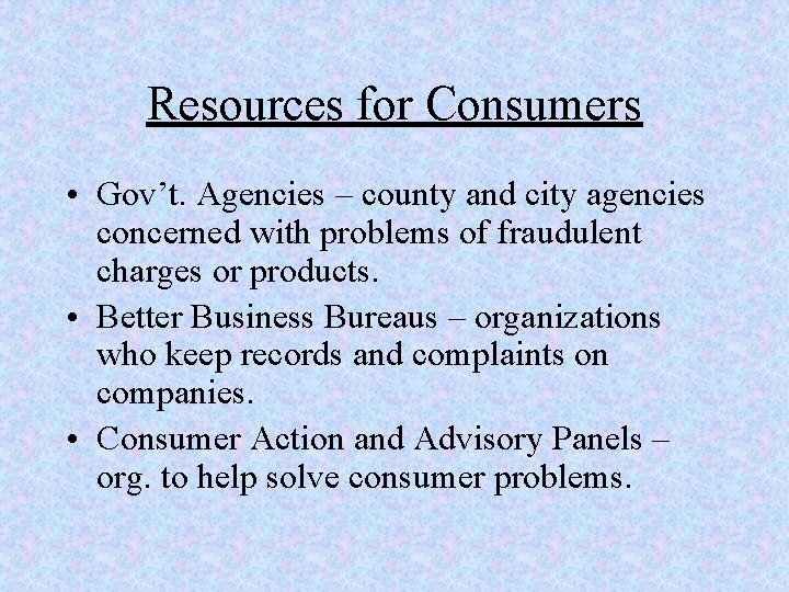 Resources for Consumers • Gov't. Agencies – county and city agencies concerned with problems