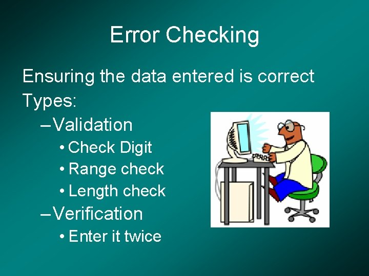 Error Checking Ensuring the data entered is correct Types: – Validation • Check Digit