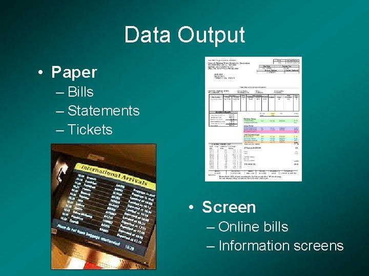 Data Output • Paper – Bills – Statements – Tickets • Screen – Online