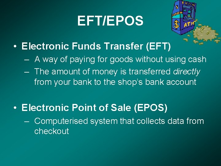 EFT/EPOS • Electronic Funds Transfer (EFT) – A way of paying for goods without