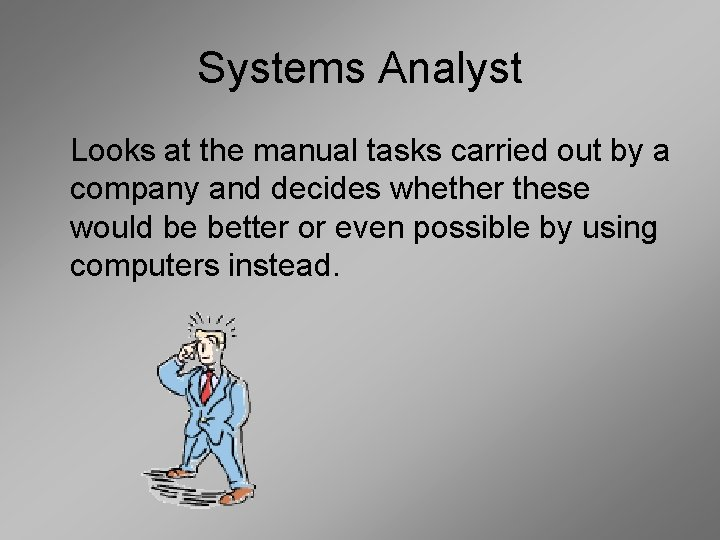 Systems Analyst Looks at the manual tasks carried out by a company and decides