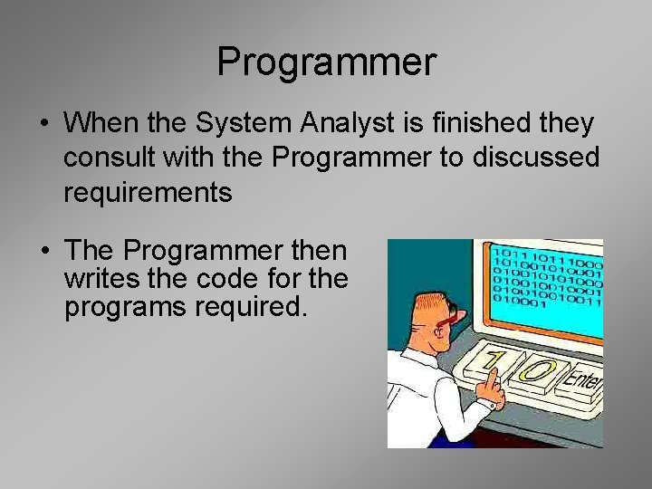 Programmer • When the System Analyst is finished they consult with the Programmer to