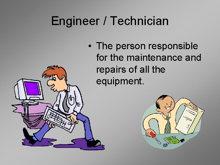 Engineer / Technician • The person responsible for the maintenance and repairs of all