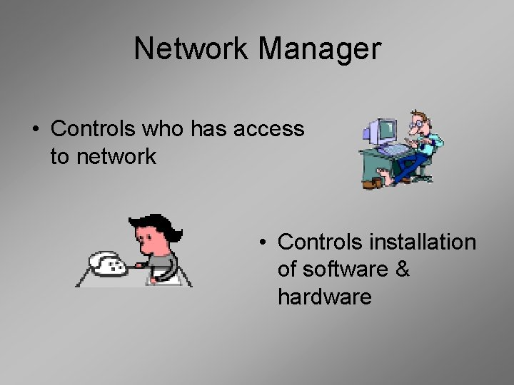 Network Manager • Controls who has access to network • Controls installation of software