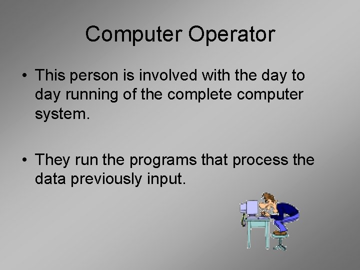 Computer Operator • This person is involved with the day to day running of