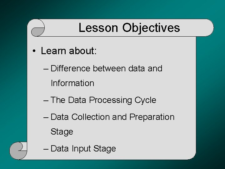 Lesson Objectives • Learn about: – Difference between data and Information – The Data