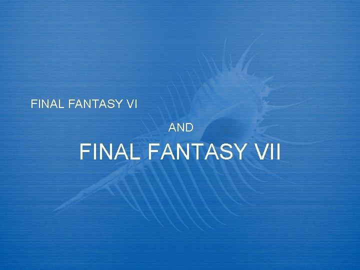 FINAL FANTASY VI AND FINAL FANTASY VII