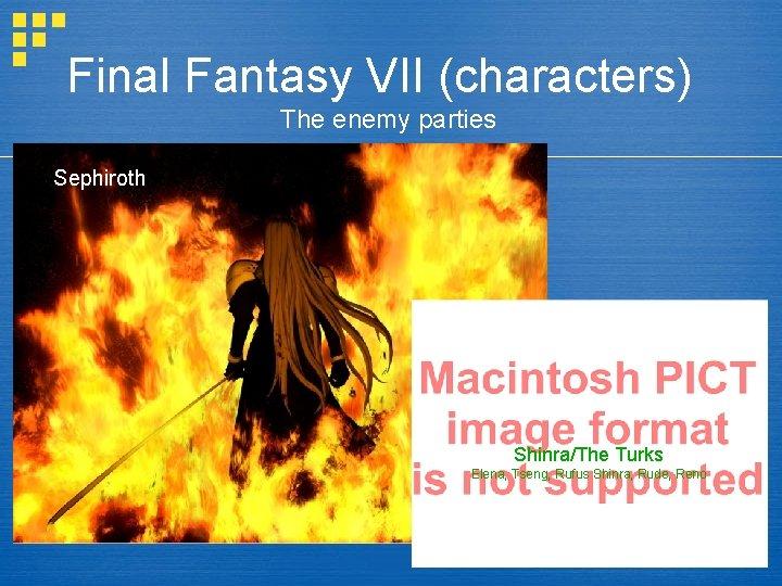 Final Fantasy VII (characters) The enemy parties Sephiroth Shinra/The Turks Elena, Tseng, Rufus Shinra,