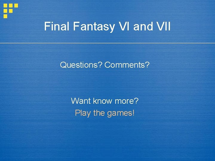 Final Fantasy VI and VII Questions? Comments? Want know more? Play the games!