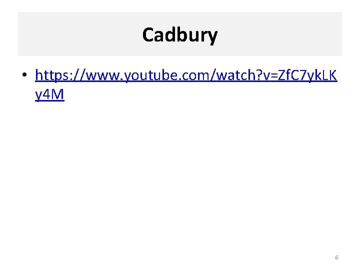 Cadbury • https: //www. youtube. com/watch? v=Zf. C 7 yk. LK y 4 M