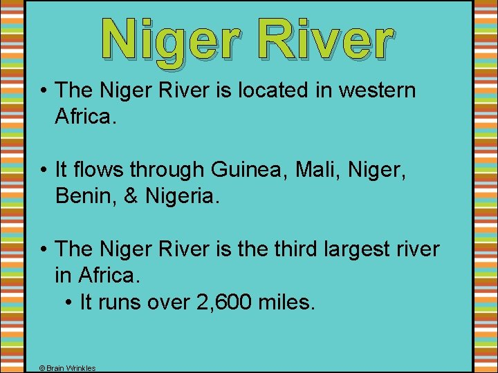 Niger River • The Niger River is located in western Africa. • It flows