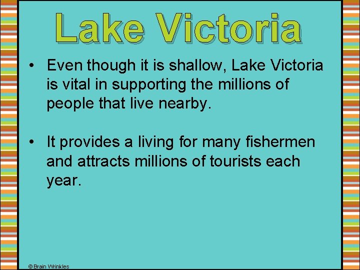 Lake Victoria • Even though it is shallow, Lake Victoria is vital in supporting