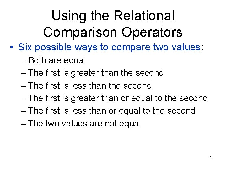 Using the Relational Comparison Operators • Six possible ways to compare two values: –