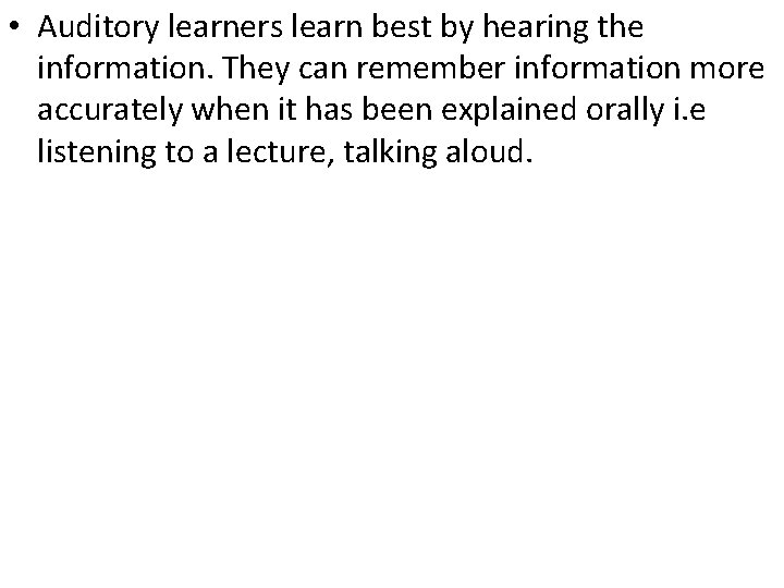 • Auditory learners learn best by hearing the information. They can remember information