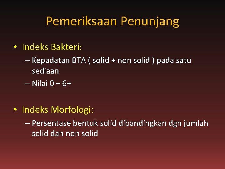 Pemeriksaan Penunjang • Indeks Bakteri: – Kepadatan BTA ( solid + non solid )