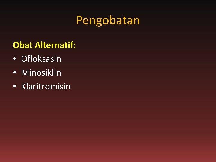 Pengobatan Obat Alternatif: • Ofloksasin • Minosiklin • Klaritromisin
