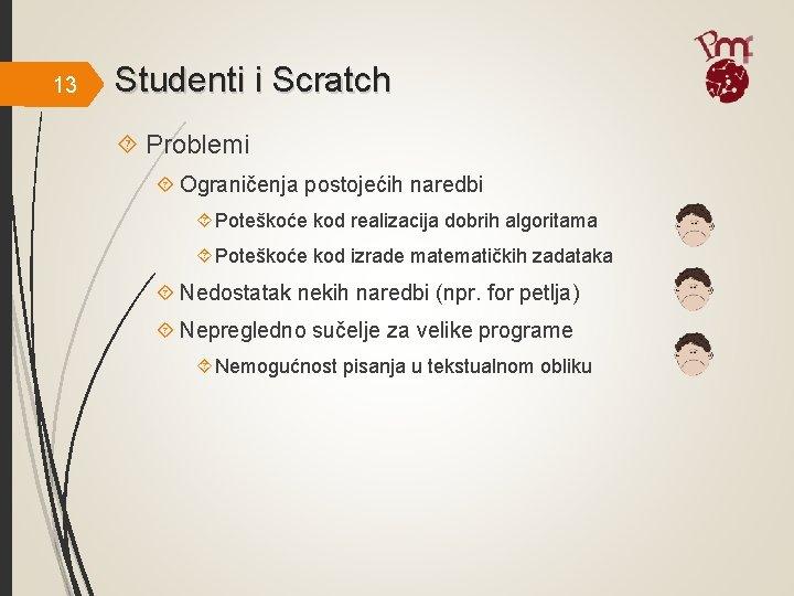 13 Studenti i Scratch Problemi Ograničenja postojećih naredbi Poteškoće kod realizacija dobrih algoritama Poteškoće