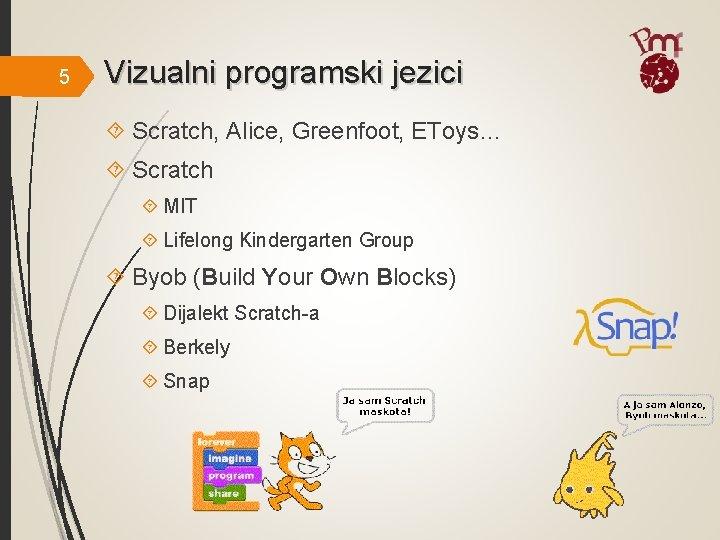 5 Vizualni programski jezici Scratch, Alice, Greenfoot, EToys… Scratch MIT Lifelong Kindergarten Group Byob