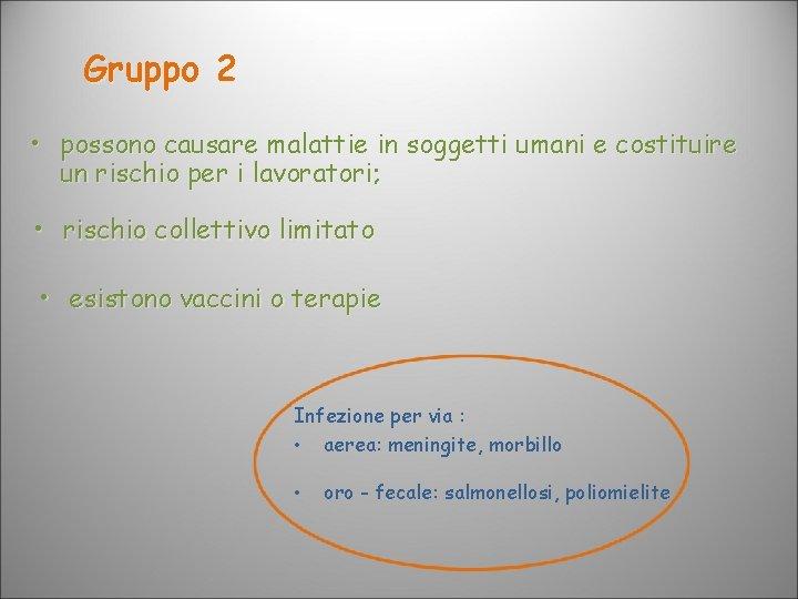 Gruppo 2 • possono causare malattie in soggetti umani e costituire un rischio per