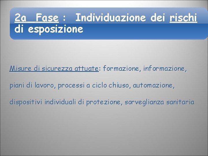 2 a Fase : Individuazione dei rischi di esposizione Misure di sicurezza attuate: formazione,