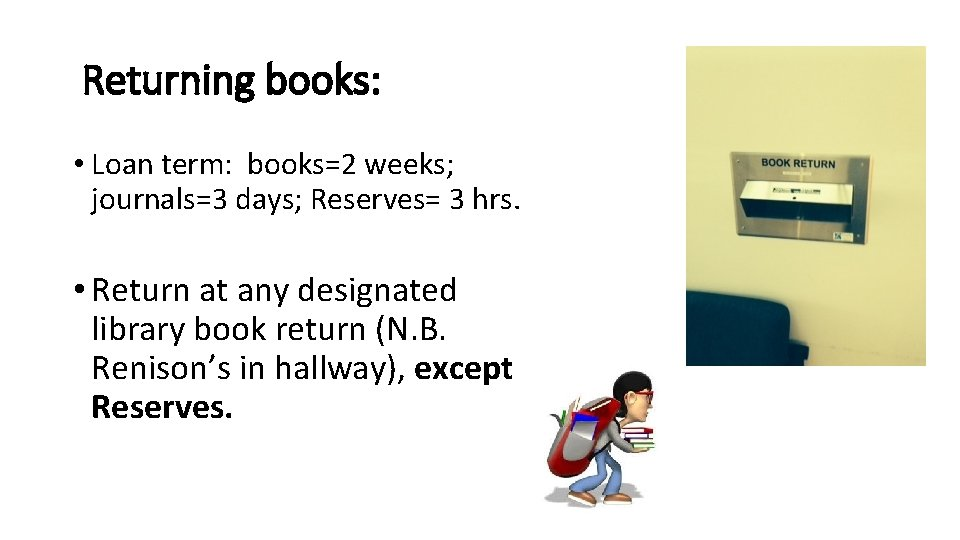 Returning books: • Loan term: books=2 weeks; journals=3 days; Reserves= 3 hrs. • Return