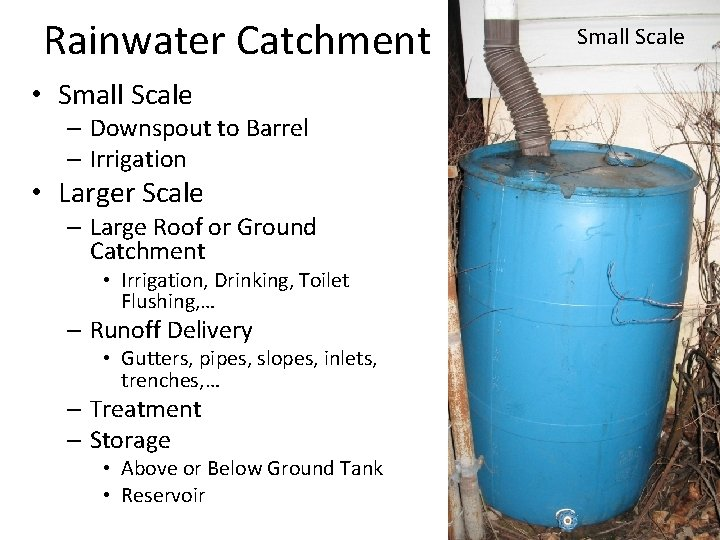 Rainwater Catchment • Small Scale – Downspout to Barrel – Irrigation • Larger Scale