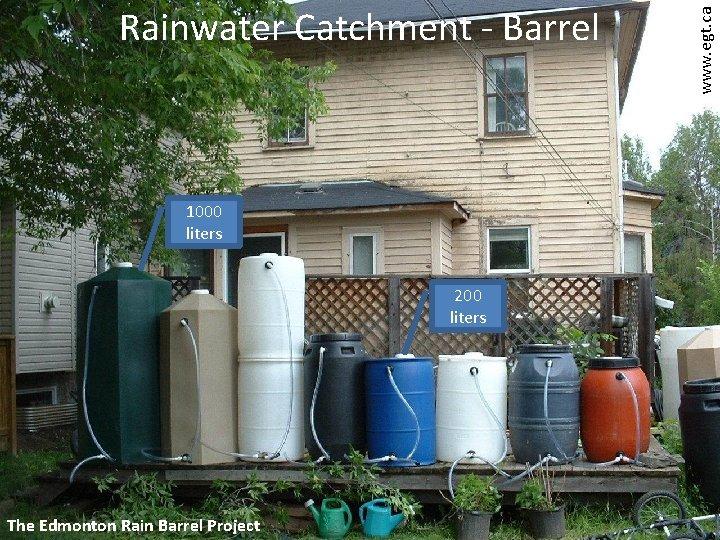 1000 liters 200 liters The Edmonton Rain Barrel Project www. egt. ca Rainwater Catchment