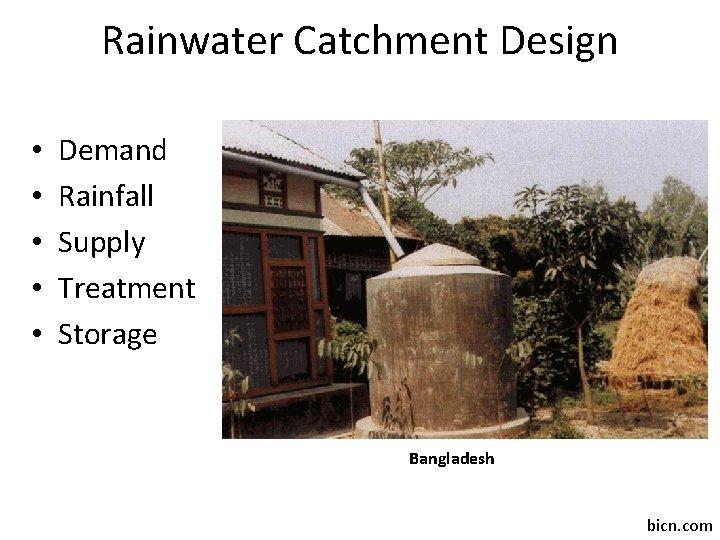 Rainwater Catchment Design • • • Demand Rainfall Supply Treatment Storage Bangladesh bicn. com