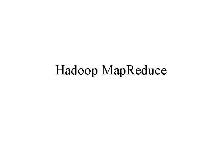 Hadoop Map. Reduce