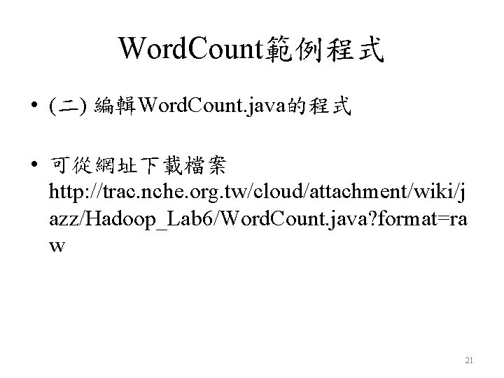 Word. Count範例程式 • (二) 編輯Word. Count. java的程式 • 可從網址下載檔案 http: //trac. nche. org. tw/cloud/attachment/wiki/j