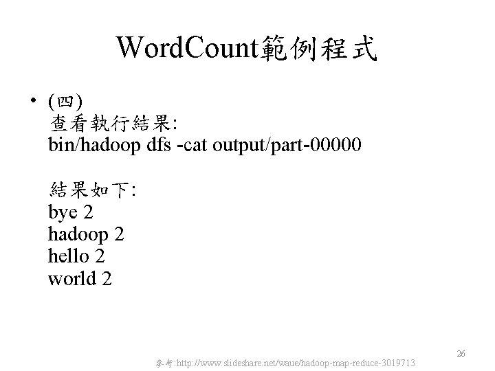 Word. Count範例程式 • (四) 查看執行結果: bin/hadoop dfs -cat output/part-00000 結果如下: bye 2 hadoop 2