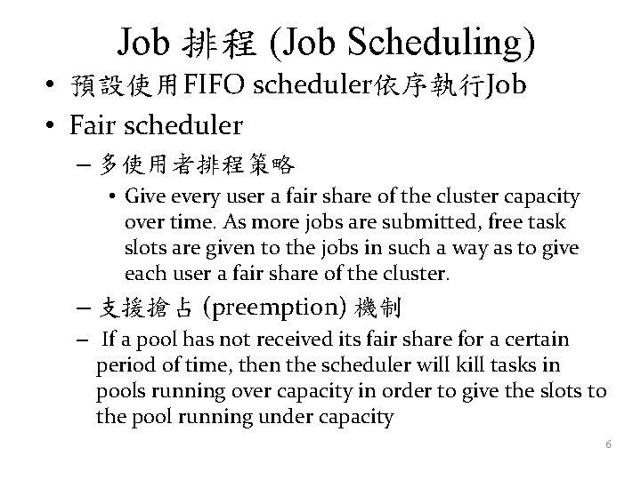 Job 排程 (Job Scheduling) • 預設使用FIFO scheduler依序執行Job • Fair scheduler – 多使用者排程策略 • Give