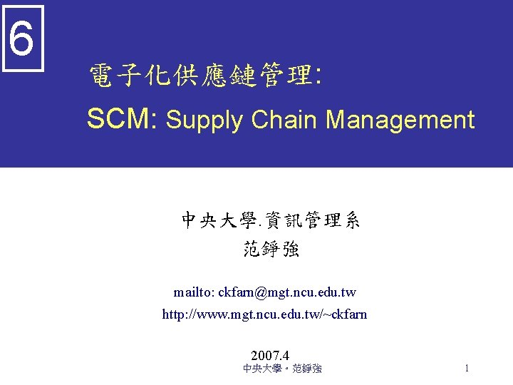 6 電子化供應鏈管理: SCM: Supply Chain Management 中央大學. 資訊管理系 范錚強 mailto: ckfarn@mgt. ncu. edu. tw