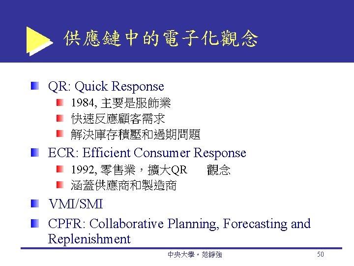 供應鏈中的電子化觀念 QR: Quick Response 1984, 主要是服飾業 快速反應顧客需求 解決庫存積壓和過期問題 ECR: Efficient Consumer Response 1992, 零售業,擴大QR