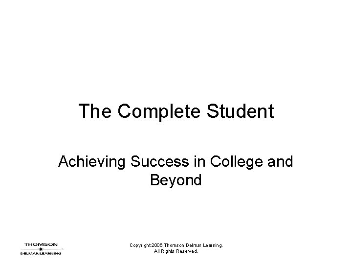 The Complete Student Achieving Success in College and Beyond Copyright 2006 Thomson Delmar Learning.