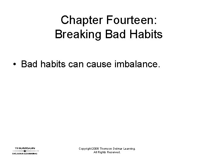 Chapter Fourteen: Breaking Bad Habits • Bad habits can cause imbalance. Copyright 2006 Thomson