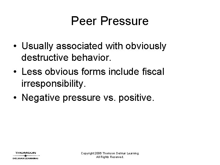 Peer Pressure • Usually associated with obviously destructive behavior. • Less obvious forms include