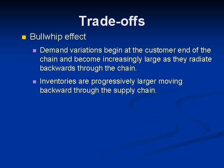 Trade-offs n Bullwhip effect n Demand variations begin at the customer end of the