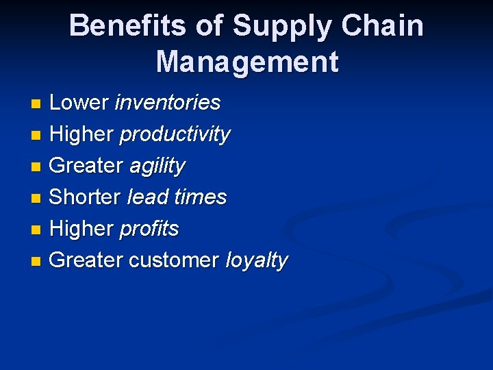 Benefits of Supply Chain Management Lower inventories n Higher productivity n Greater agility n