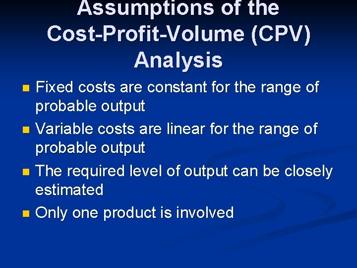 Assumptions of the Cost-Profit-Volume (CPV) Analysis Fixed costs are constant for the range of