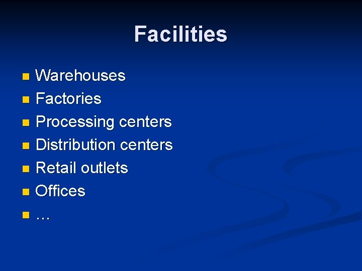 Facilities Warehouses n Factories n Processing centers n Distribution centers n Retail outlets n