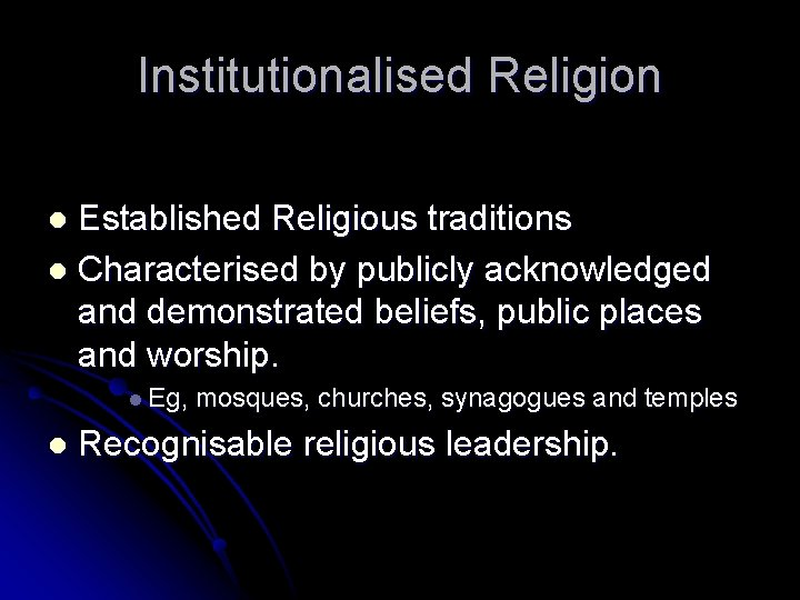 Institutionalised Religion Established Religious traditions l Characterised by publicly acknowledged and demonstrated beliefs, public