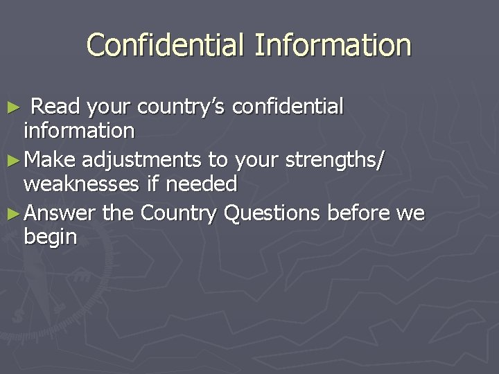 Confidential Information Read your country's confidential information ► Make adjustments to your strengths/ weaknesses