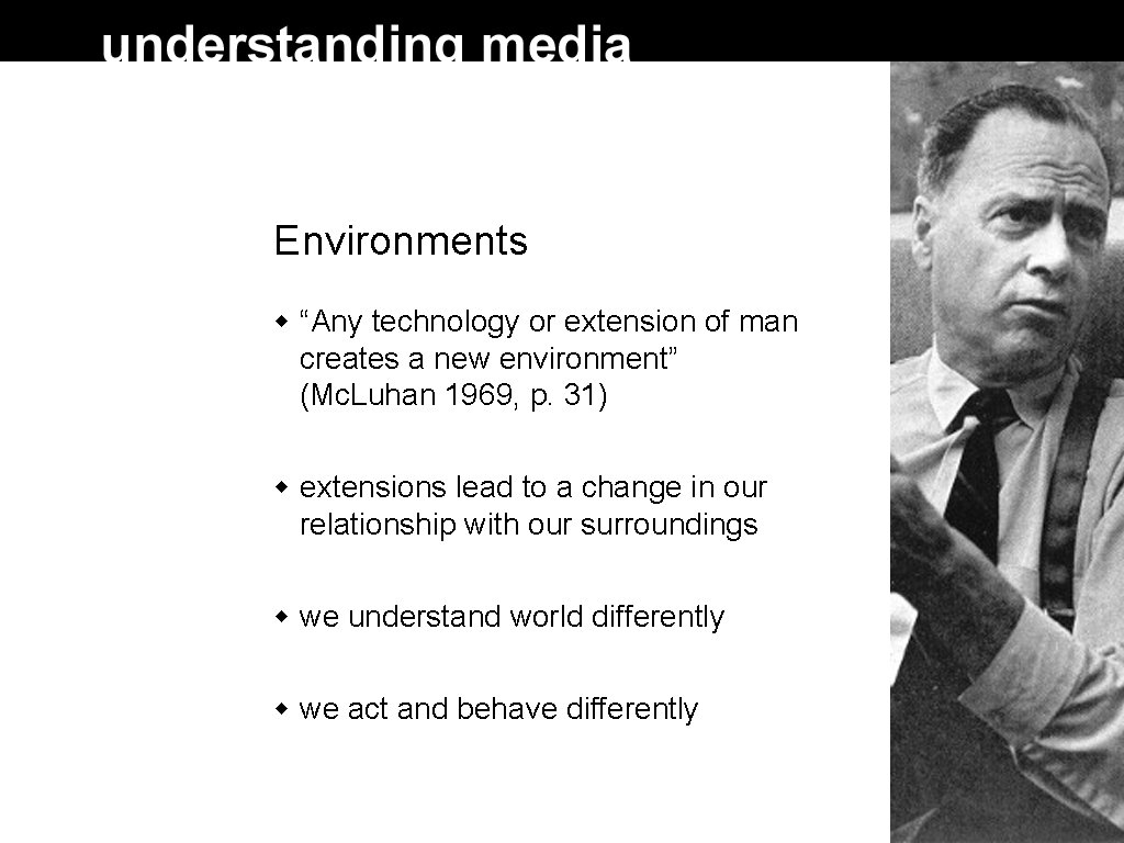 """Environments """"Any technology or extension of man creates a new environment"""" (Mc. Luhan 1969,"""