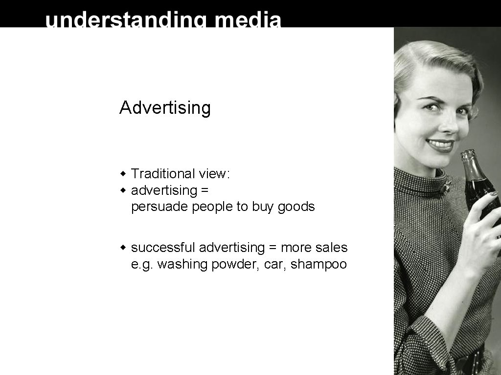 Advertising Traditional view: advertising = persuade people to buy goods successful advertising = more