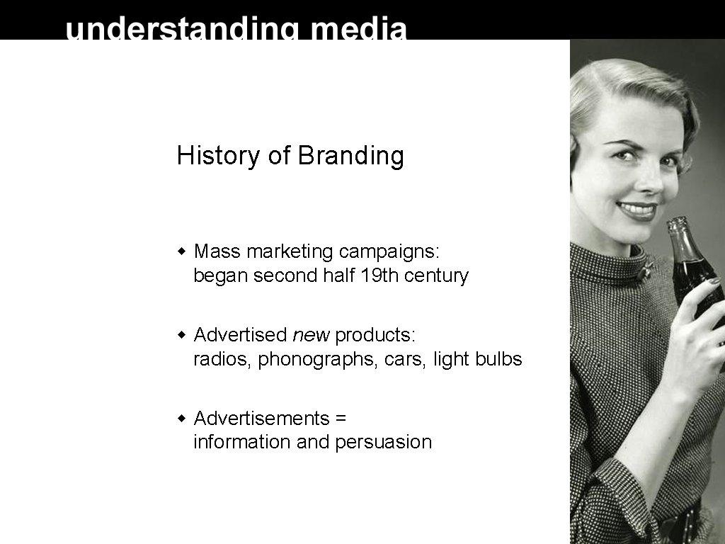 History of Branding Mass marketing campaigns: began second half 19 th century Advertised new