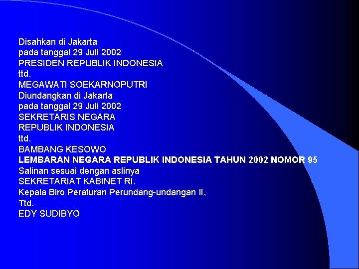 Disahkan di Jakarta pada tanggal 29 Juli 2002 PRESIDEN REPUBLIK INDONESIA ttd. MEGAWATI SOEKARNOPUTRI